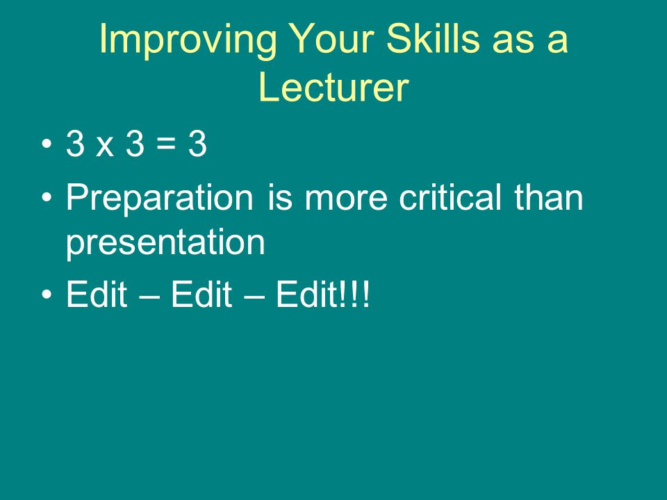 Improving Your Skills as a Lecturer 3 x 3 = 3 Preparation is more critical than presentation Edit – Edit – Edit!!!