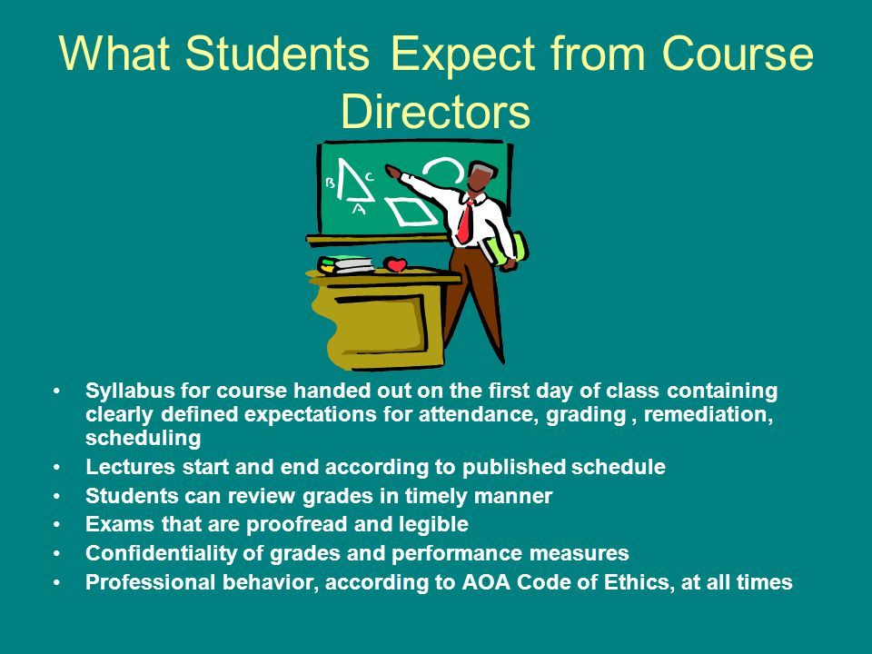 What Students Expect from Course Directors Syllabus for course handed out on the first day of class containing clearly defined expectations for attendance, grading, remediation, scheduling Lectures start and end according to published schedule Students can review grades in timely manner Exams that are proofread and legible Confidentiality of grades and performance measures Professional behavior, according to AOA Code of Ethics, at all times
