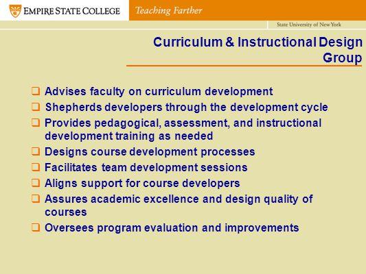 Curriculum & Instructional Design Group Advises faculty on curriculum development Shepherds developers through the development cycle Provides pedagogi