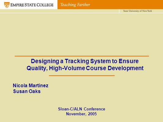 Designing a Tracking System to Ensure Quality, High-Volume Course Development Sloan-C/ALN Conference November, 2005 Nicola Martinez Susan Oaks