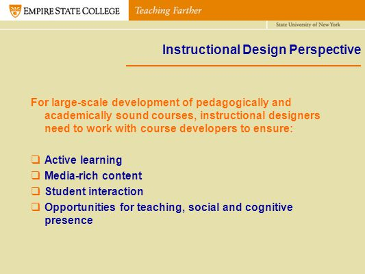 Instructional Design Perspective For large-scale development of pedagogically and academically sound courses, instructional designers need to work wit