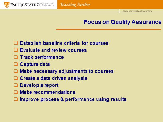 Focus on Quality Assurance Establish baseline criteria for courses Evaluate and review courses Track performance Capture data Make necessary adjustmen