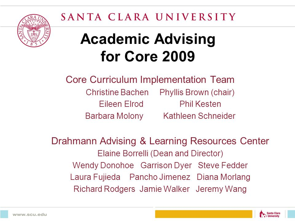 Academic Advising for Core 2009 Core Curriculum Implementation Team Christine Bachen Phyllis Brown (chair) Eileen Elrod Phil Kesten Barbara Molony Kathleen Schneider Drahmann Advising & Learning Resources Center Elaine Borrelli (Dean and Director) Wendy Donohoe Garrison Dyer Steve Fedder Laura Fujieda Pancho Jimenez Diana Morlang Richard Rodgers Jamie Walker Jeremy Wang