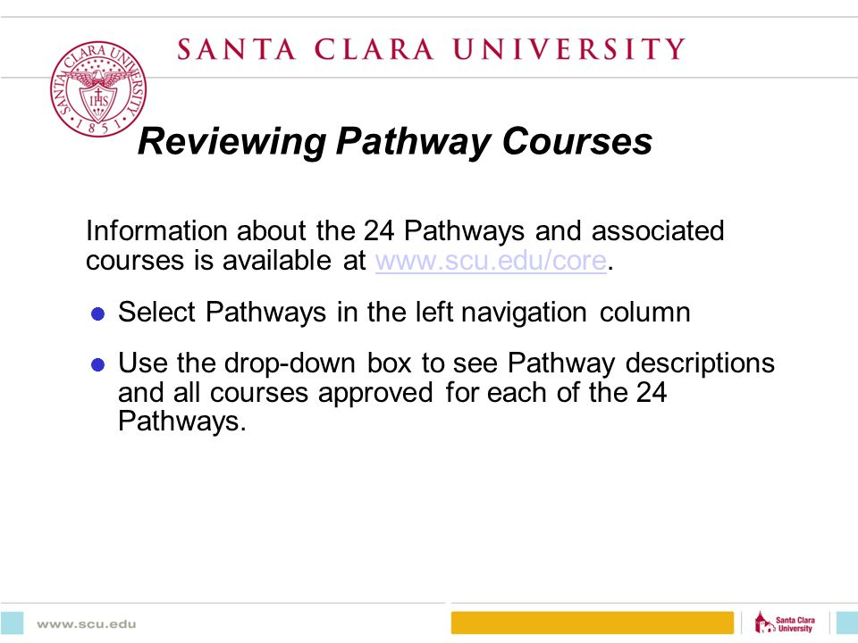 Reviewing Pathway Courses Information about the 24 Pathways and associated courses is available at www.scu.edu/core.www.scu.edu/core Select Pathways in the left navigation column Use the drop-down box to see Pathway descriptions and all courses approved for each of the 24 Pathways.