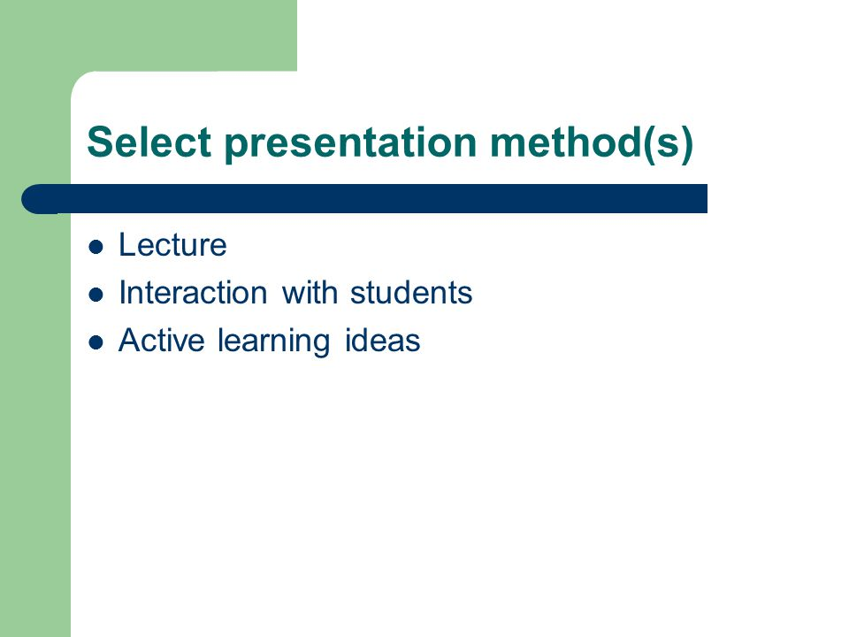 Select presentation method(s) Lecture Interaction with students Active learning ideas