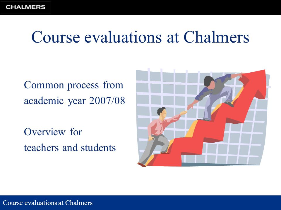 Course evaluations at Chalmers Common process from academic year 2007/08 Overview for teachers and students