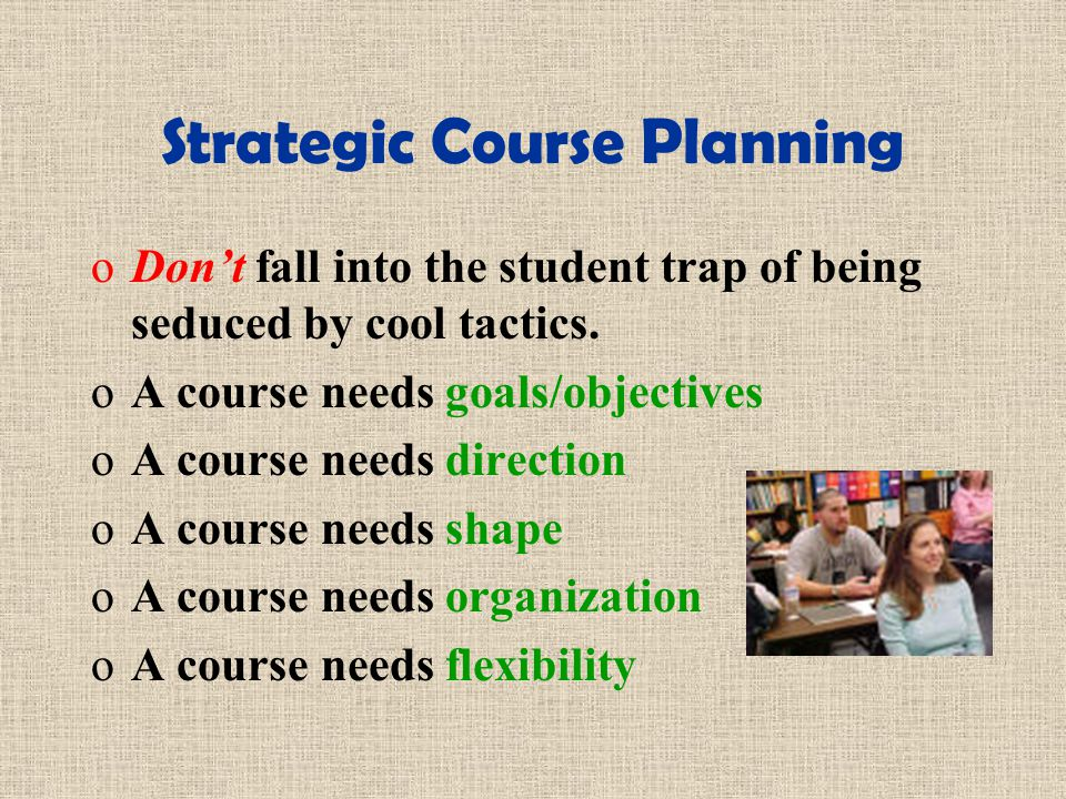 Strategic Course Planning oDont fall into the student trap of being seduced by cool tactics.