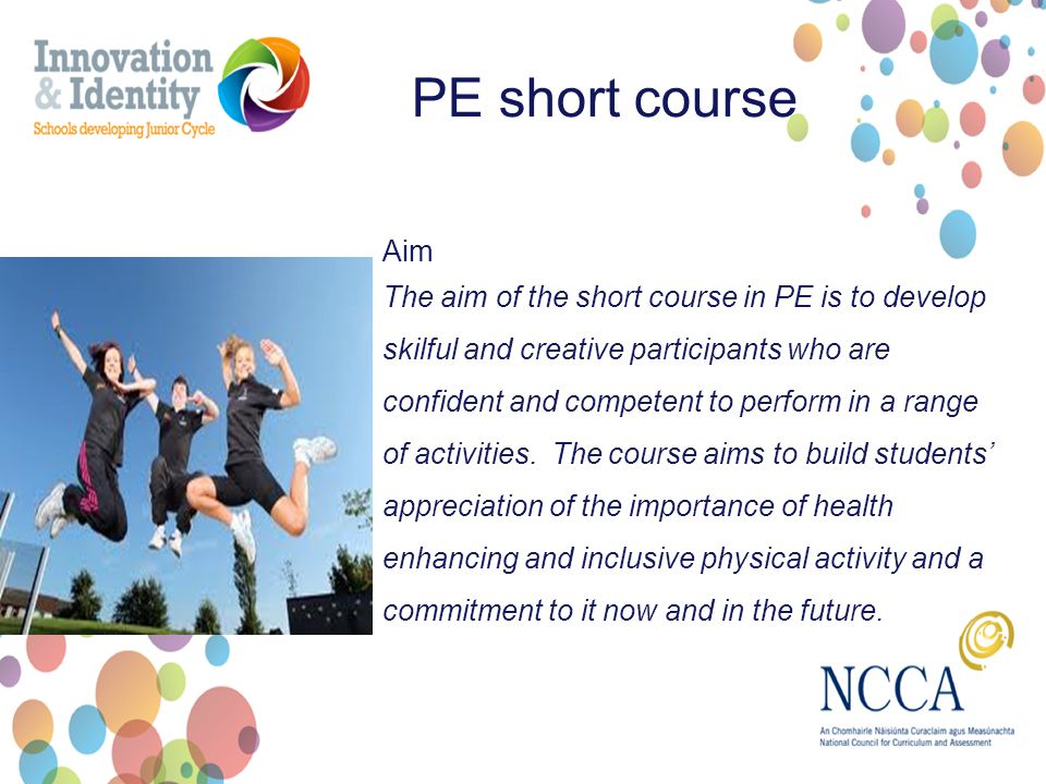 Aim The aim of the short course in PE is to develop skilful and creative participants who are confident and competent to perform in a range of activities.