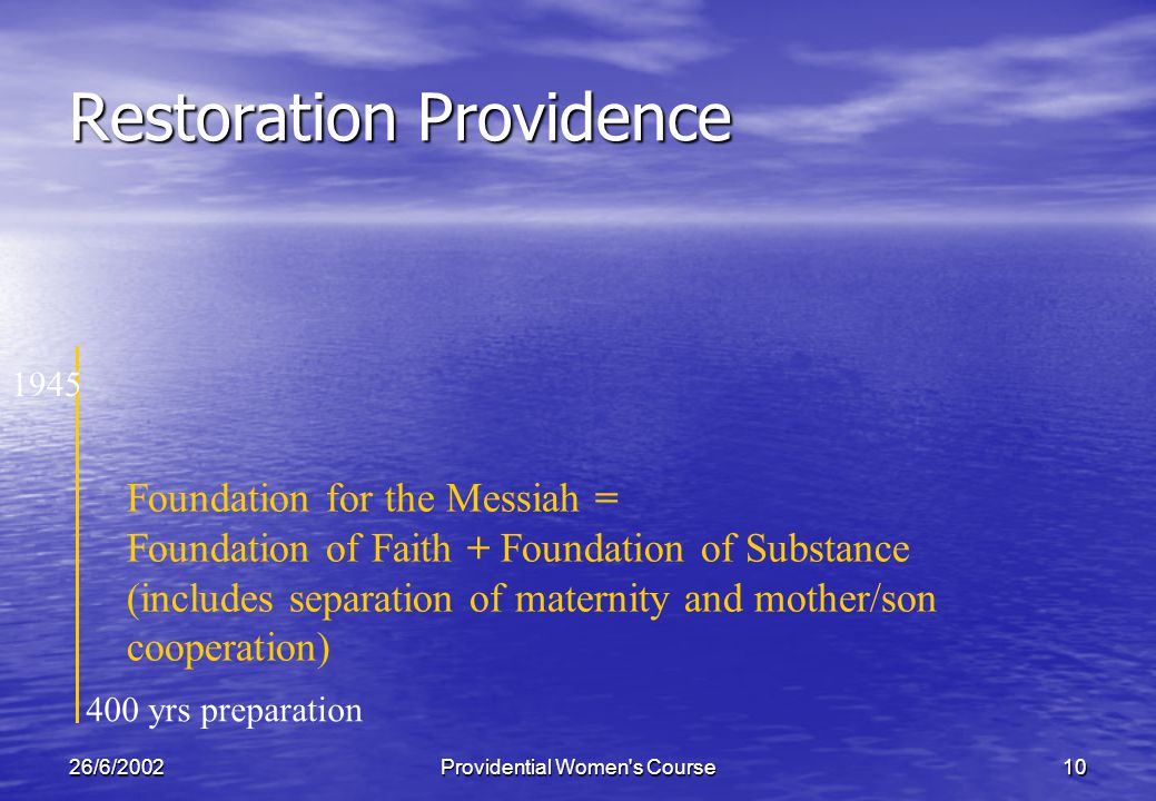 26/6/2002Providential Women s Course10 Restoration Providence 400 yrs preparation Foundation for the Messiah = Foundation of Faith + Foundation of Substance (includes separation of maternity and mother/son cooperation) 1945