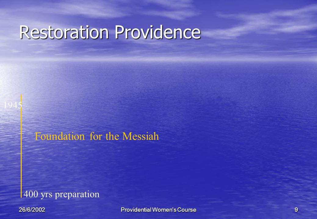 26/6/2002Providential Women s Course9 Restoration Providence 400 yrs preparation Foundation for the Messiah 1945