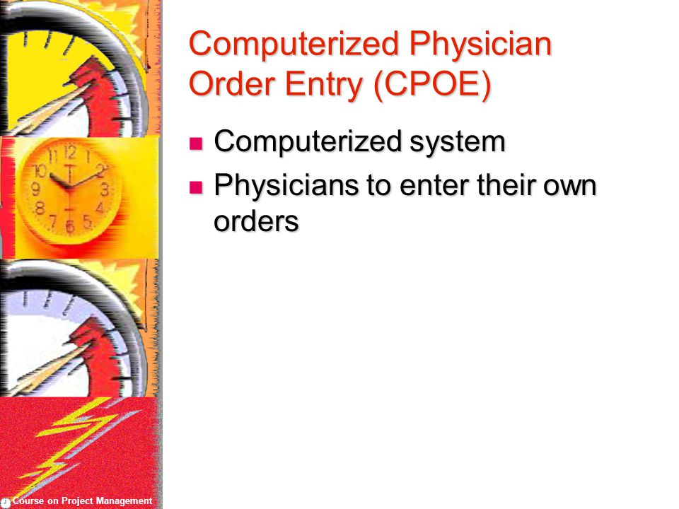 Course on Project Management Computerized Physician Order Entry (CPOE) Computerized system Computerized system Physicians to enter their own orders Physicians to enter their own orders