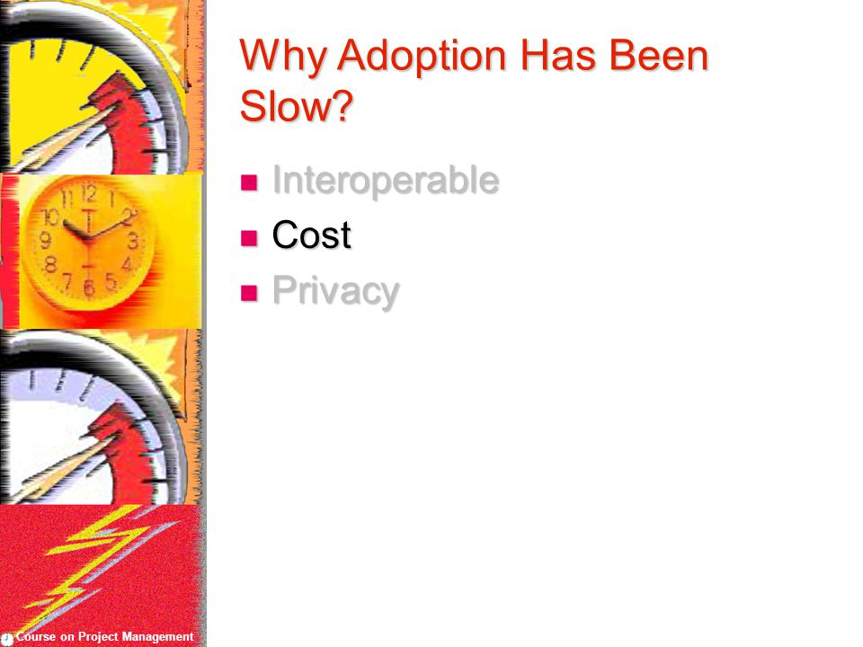 Course on Project Management Why Adoption Has Been Slow? Interoperable Interoperable Cost Cost Privacy Privacy
