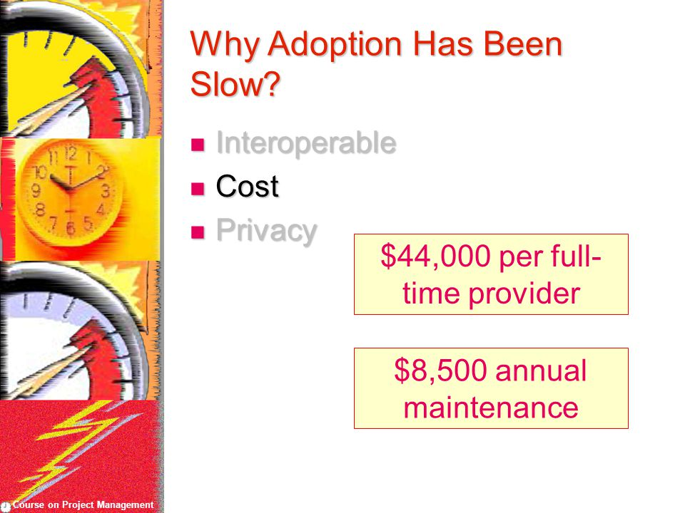 Course on Project Management Why Adoption Has Been Slow? Interoperable Interoperable Cost Cost Privacy Privacy $44,000 per full- time provider $8,500
