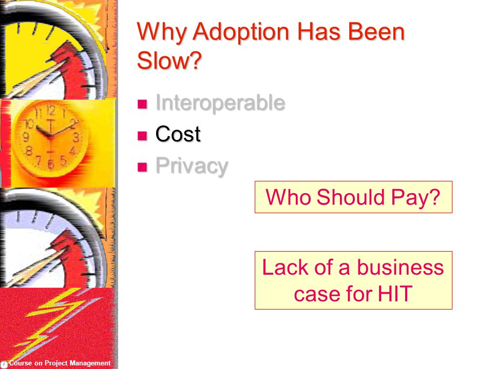 Course on Project Management Why Adoption Has Been Slow? Interoperable Interoperable Cost Cost Privacy Privacy Who Should Pay? Lack of a business case
