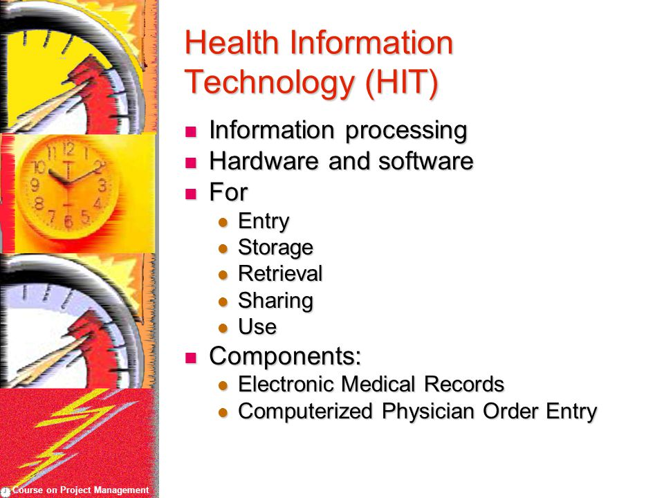 Course on Project Management Health Information Technology (HIT) Information processing Information processing Hardware and software Hardware and software For For Entry Entry Storage Storage Retrieval Retrieval Sharing Sharing Use Use Components: Components: Electronic Medical Records Electronic Medical Records Computerized Physician Order Entry Computerized Physician Order Entry