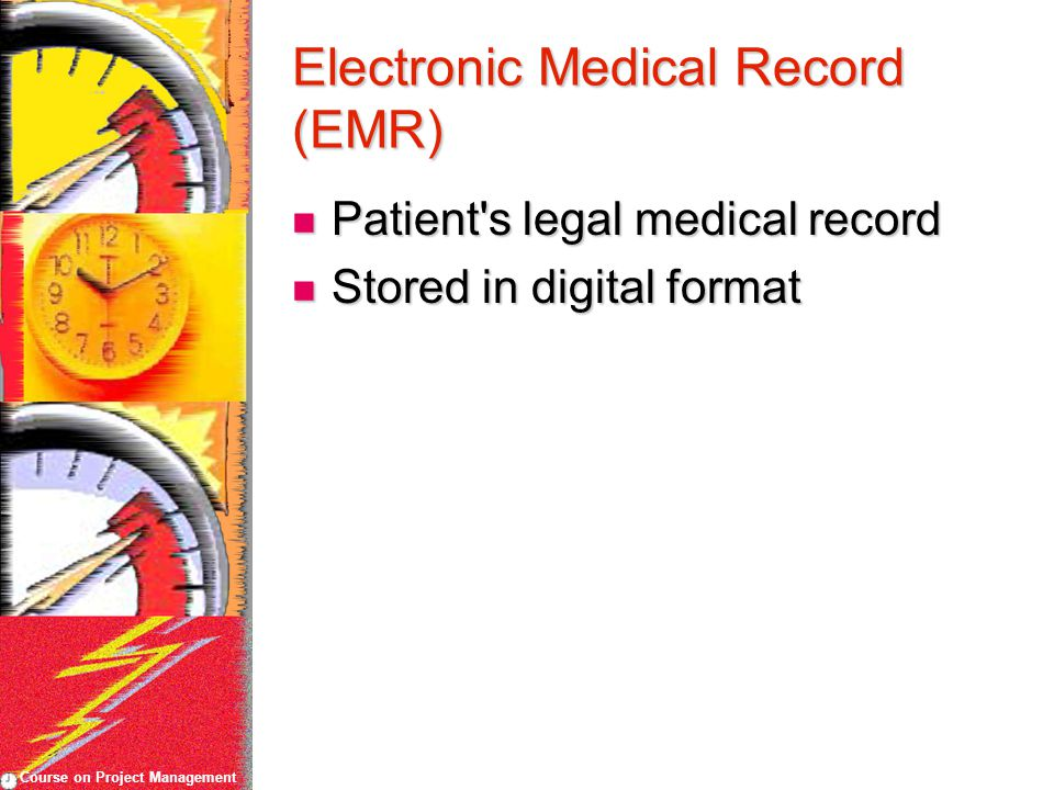 Course on Project Management Electronic Medical Record (EMR) Patient s legal medical record Patient s legal medical record Stored in digital format Stored in digital format