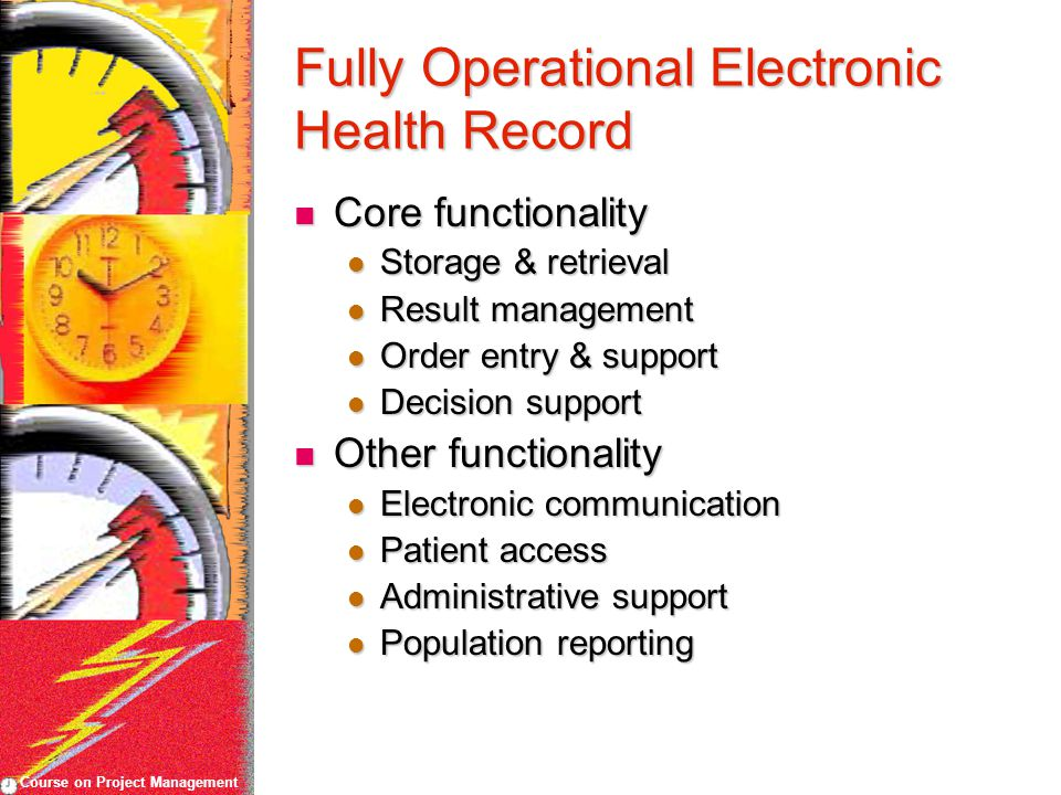 Course on Project Management Fully Operational Electronic Health Record Core functionality Core functionality Storage & retrieval Storage & retrieval Result management Result management Order entry & support Order entry & support Decision support Decision support Other functionality Other functionality Electronic communication Electronic communication Patient access Patient access Administrative support Administrative support Population reporting Population reporting