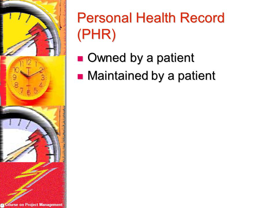 Course on Project Management Personal Health Record (PHR) Owned by a patient Owned by a patient Maintained by a patient Maintained by a patient