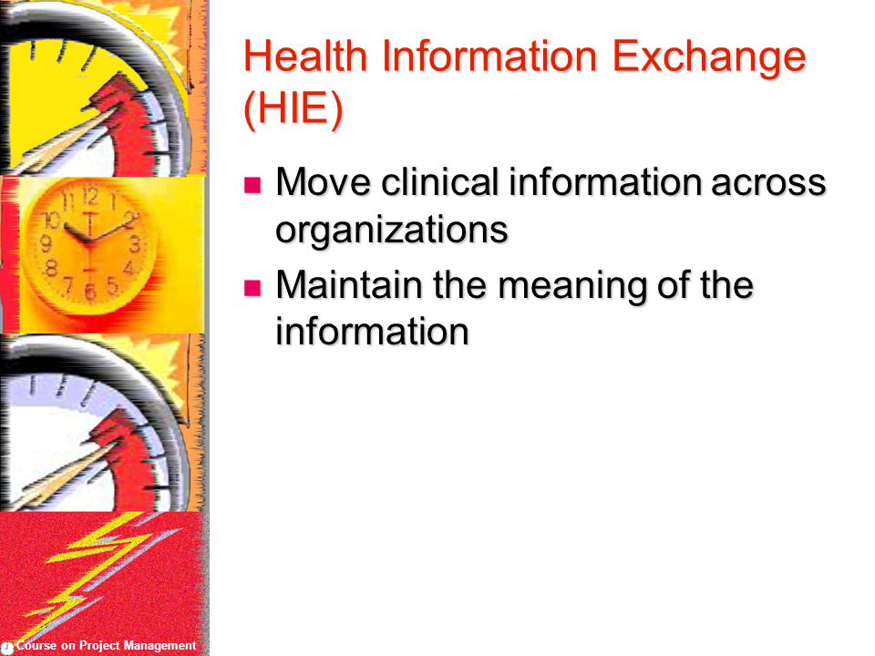 Course on Project Management Health Information Exchange (HIE) Move clinical information across organizations Move clinical information across organiz