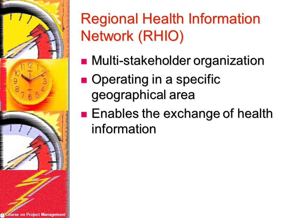 Course on Project Management Regional Health Information Network (RHIO) Multi-stakeholder organization Multi-stakeholder organization Operating in a specific geographical area Operating in a specific geographical area Enables the exchange of health information Enables the exchange of health information