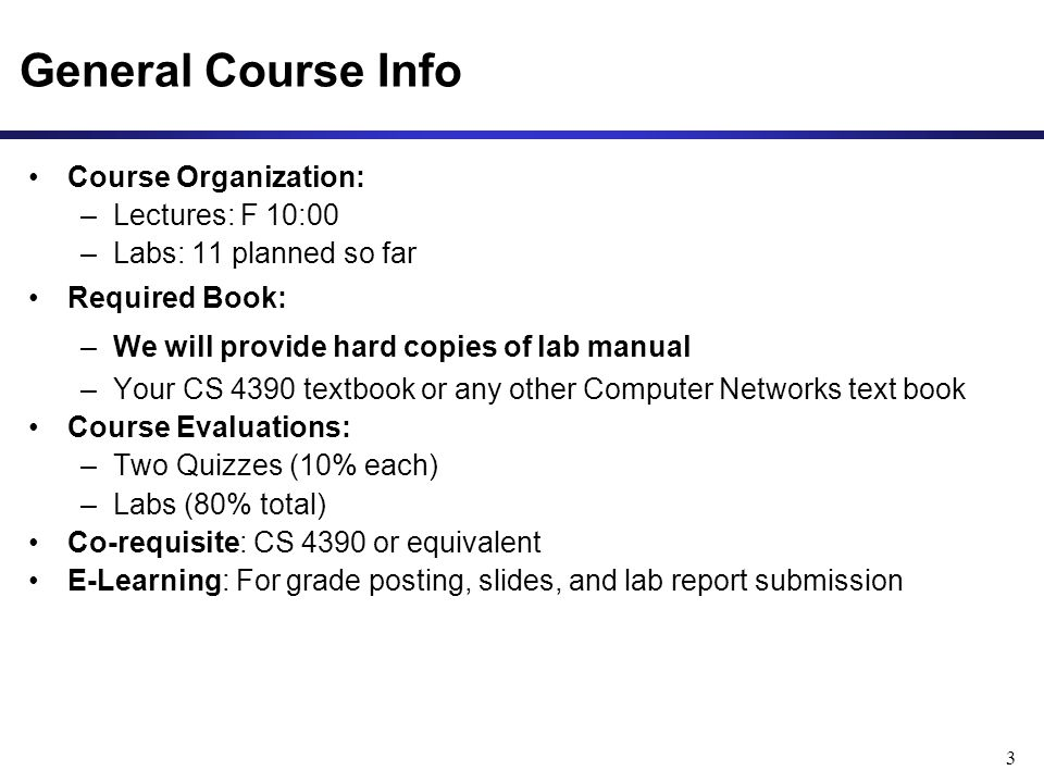 3 Course Organization: –Lectures: F 10:00 –Labs: 11 planned so far Required Book: –We will provide hard copies of lab manual –Your CS 4390 textbook or any other Computer Networks text book Course Evaluations: –Two Quizzes (10% each) –Labs (80% total) Co-requisite: CS 4390 or equivalent E-Learning: For grade posting, slides, and lab report submission
