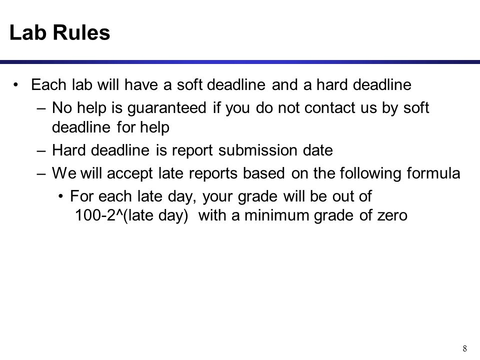 Lab Rules Each lab will have a soft deadline and a hard deadline –No help is guaranteed if you do not contact us by soft deadline for help –Hard deadline is report submission date –We will accept late reports based on the following formula For each late day, your grade will be out of 100-2^(late day) with a minimum grade of zero 8