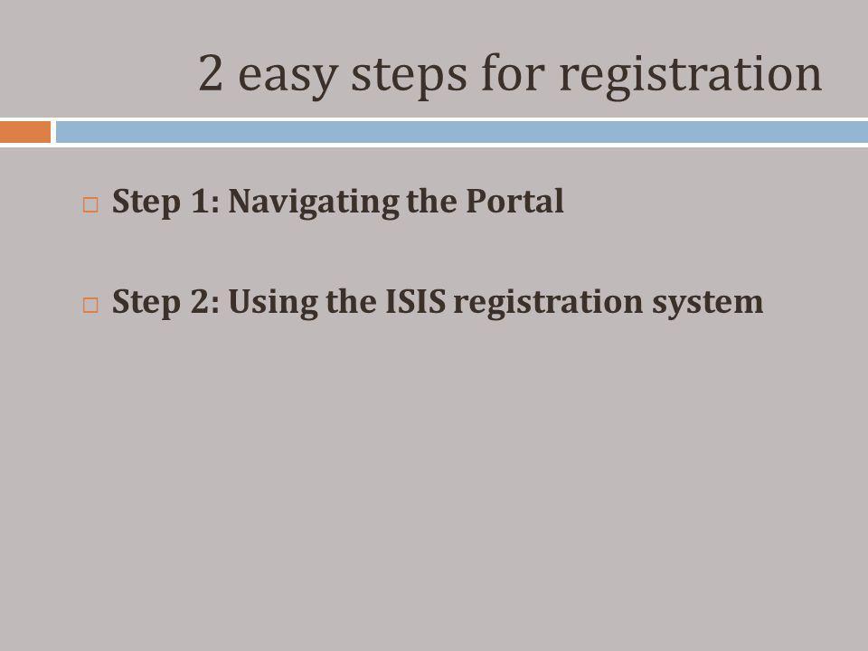 2 easy steps for registration Step 1: Navigating the Portal Step 2: Using the ISIS registration system