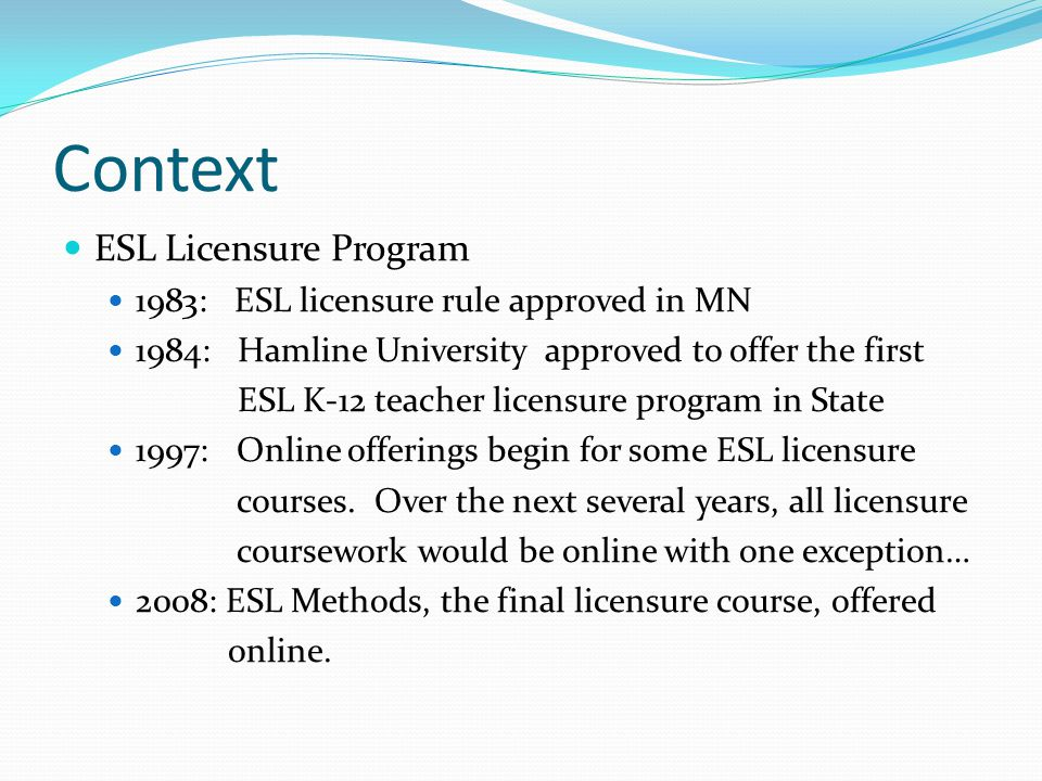 Context ESL Licensure Program 1983: ESL licensure rule approved in MN 1984: Hamline University approved to offer the first ESL K-12 teacher licensure program in State 1997: Online offerings begin for some ESL licensure courses.