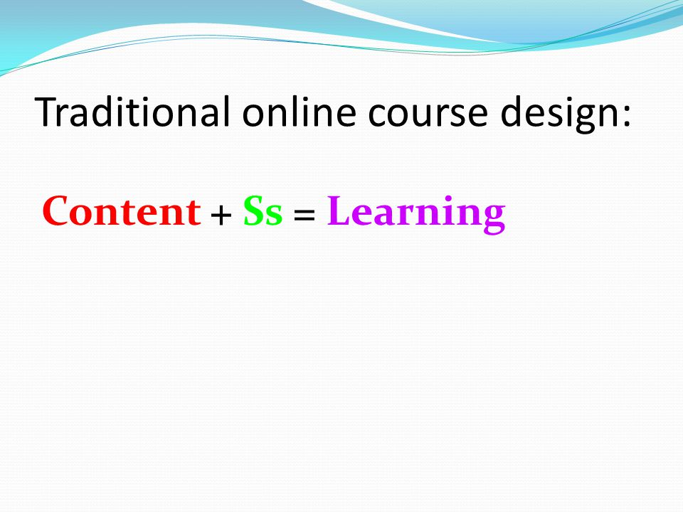 Traditional online course design: Content + Ss = Learning