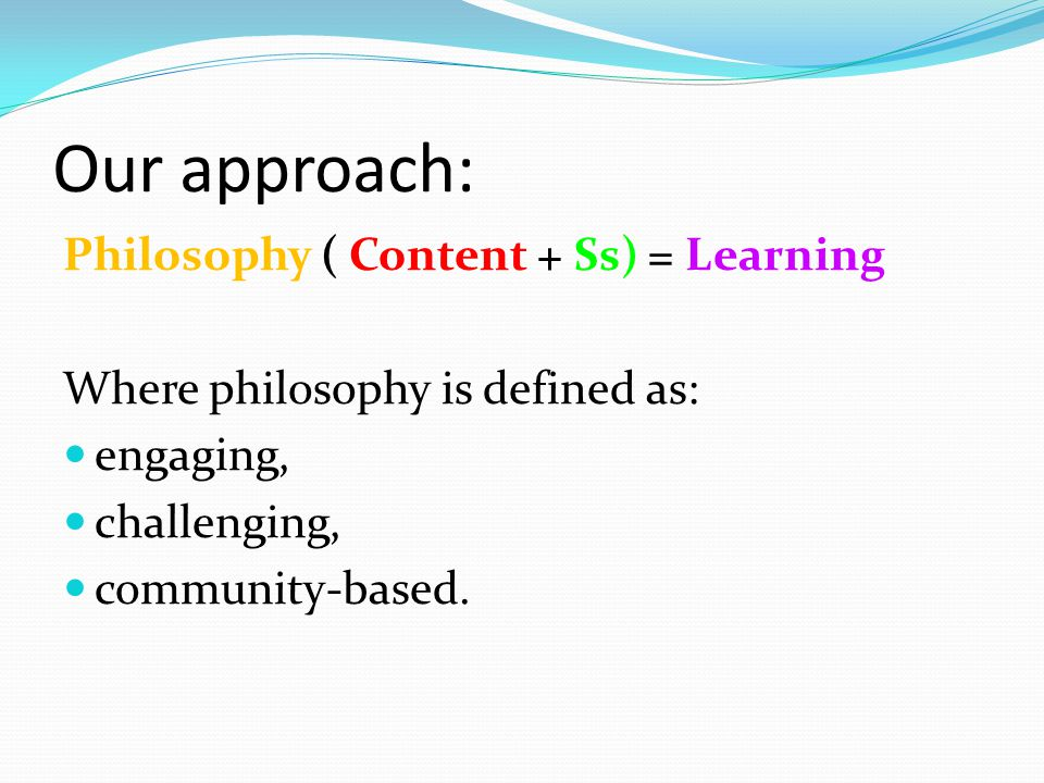 Our approach: Philosophy ( Content + Ss) = Learning Where philosophy is defined as: engaging, challenging, community-based.