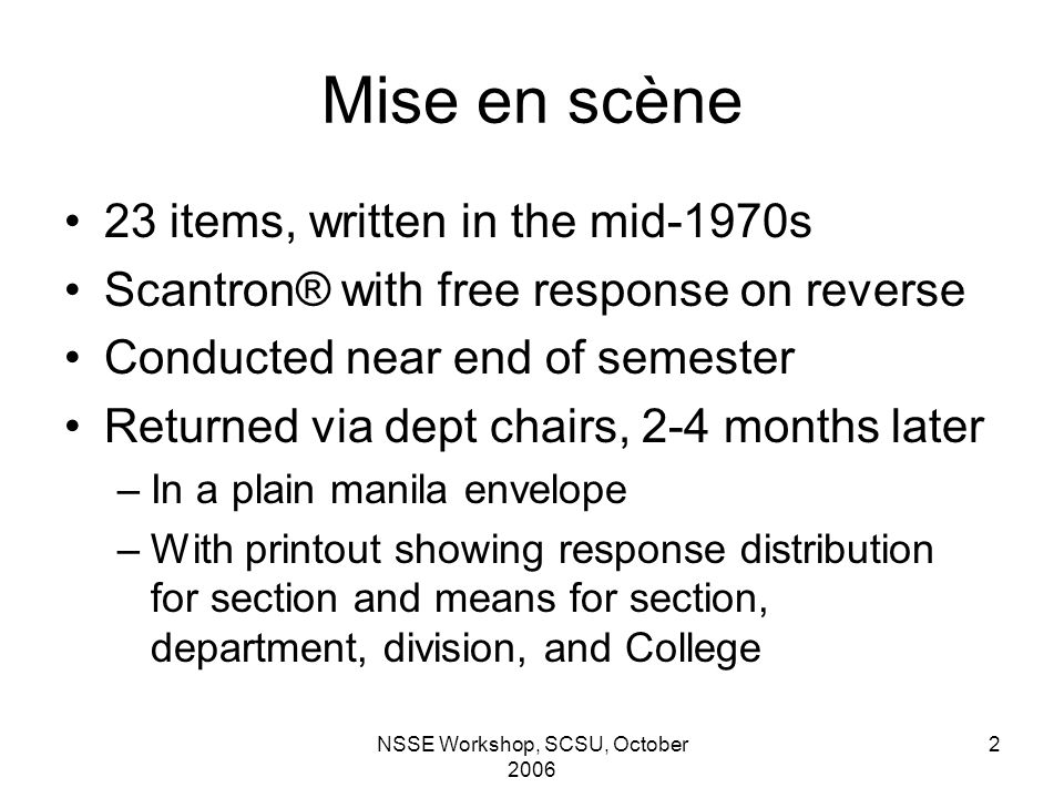 NSSE Workshop, SCSU, October 2006 2 Mise en scène 23 items, written in the mid-1970s Scantron® with free response on reverse Conducted near end of semester Returned via dept chairs, 2-4 months later –In a plain manila envelope –With printout showing response distribution for section and means for section, department, division, and College