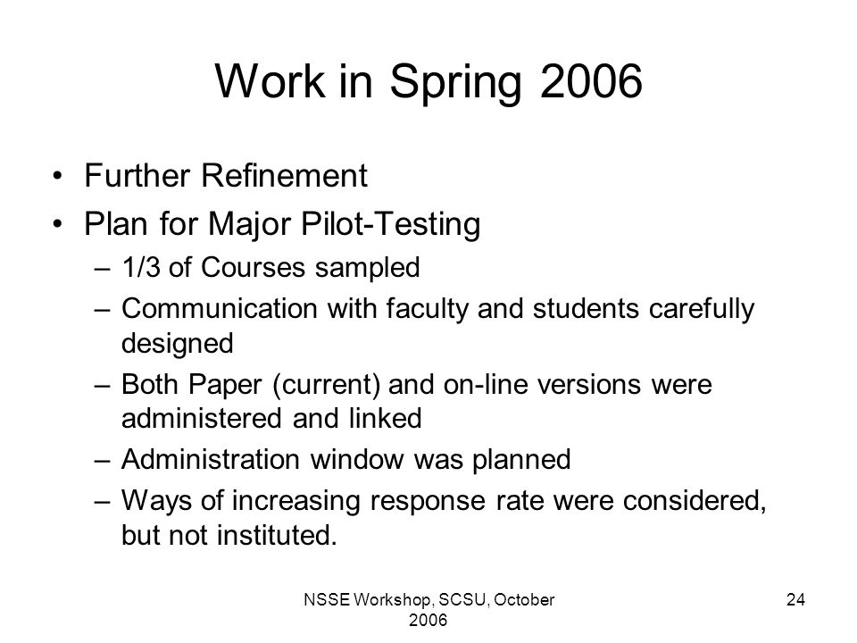 NSSE Workshop, SCSU, October 2006 24 Work in Spring 2006 Further Refinement Plan for Major Pilot-Testing –1/3 of Courses sampled –Communication with faculty and students carefully designed –Both Paper (current) and on-line versions were administered and linked –Administration window was planned –Ways of increasing response rate were considered, but not instituted.