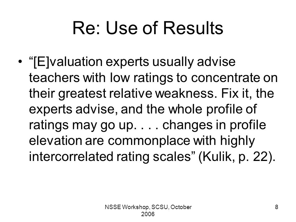 NSSE Workshop, SCSU, October 2006 8 Re: Use of Results [E]valuation experts usually advise teachers with low ratings to concentrate on their greatest relative weakness.