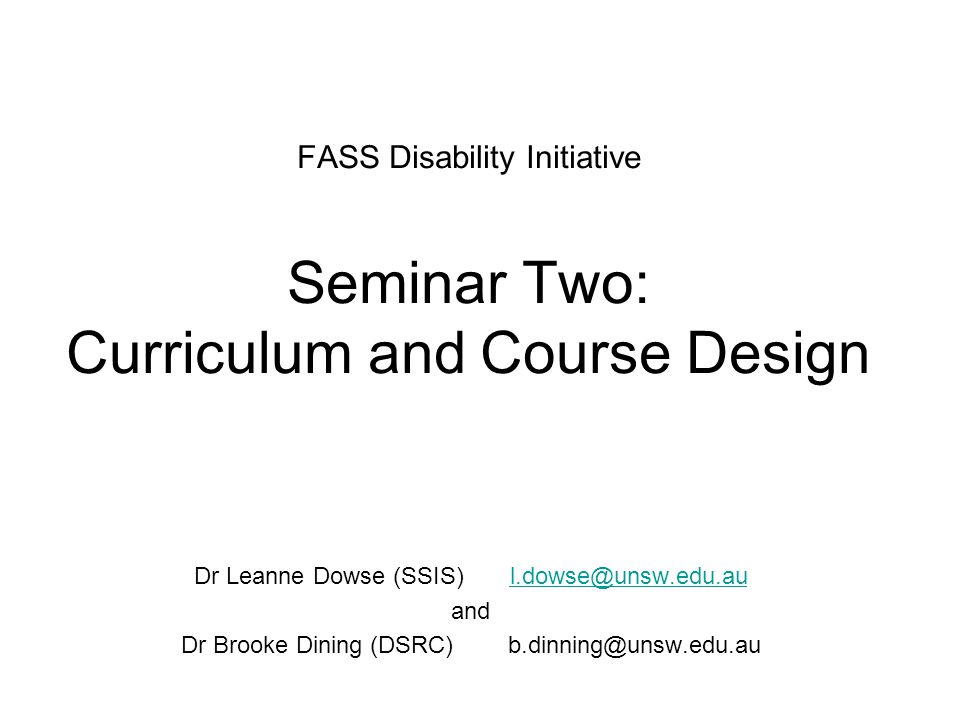 FASS Disability Initiative Seminar Two: Curriculum and Course Design Dr Leanne Dowse (SSIS) l.dowse@unsw.edu.aul.dowse@unsw.edu.au and Dr Brooke Dining (DSRC) b.dinning@unsw.edu.au