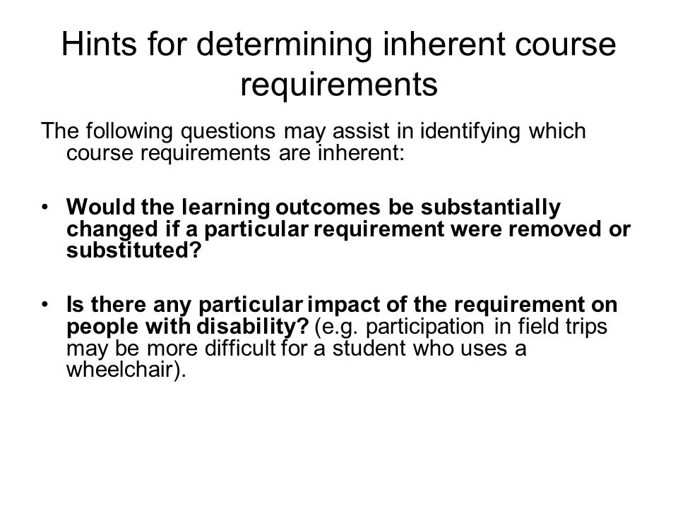 Hints for determining inherent course requirements The following questions may assist in identifying which course requirements are inherent: Would the learning outcomes be substantially changed if a particular requirement were removed or substituted.
