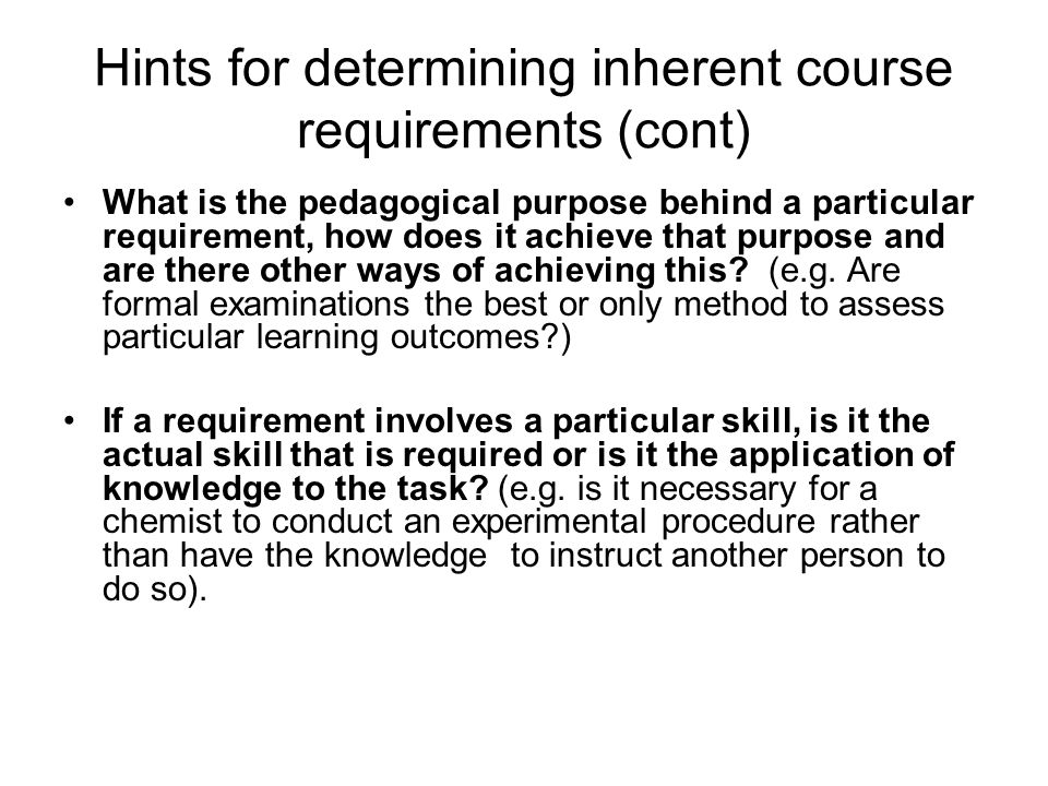 Hints for determining inherent course requirements (cont) What is the pedagogical purpose behind a particular requirement, how does it achieve that purpose and are there other ways of achieving this.