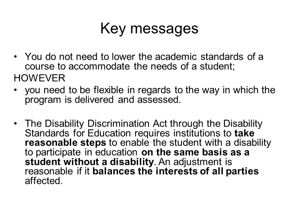 Key messages You do not need to lower the academic standards of a course to accommodate the needs of a student; HOWEVER you need to be flexible in regards to the way in which the program is delivered and assessed.