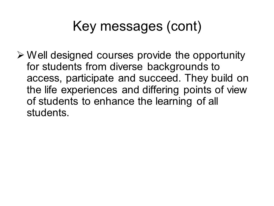 Key messages (cont) Well designed courses provide the opportunity for students from diverse backgrounds to access, participate and succeed.