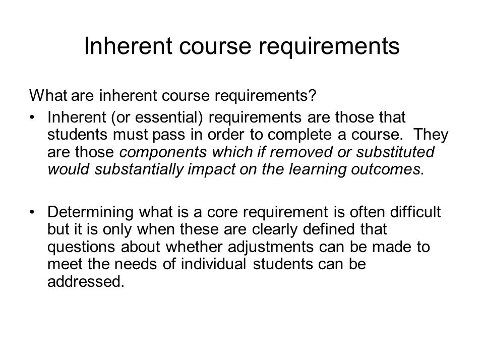 Determining inherent course requirements In determining the requirements for a course it is important to be clear about: What are the key learning objectives; and How students will demonstrate achievement of these learning objectives.