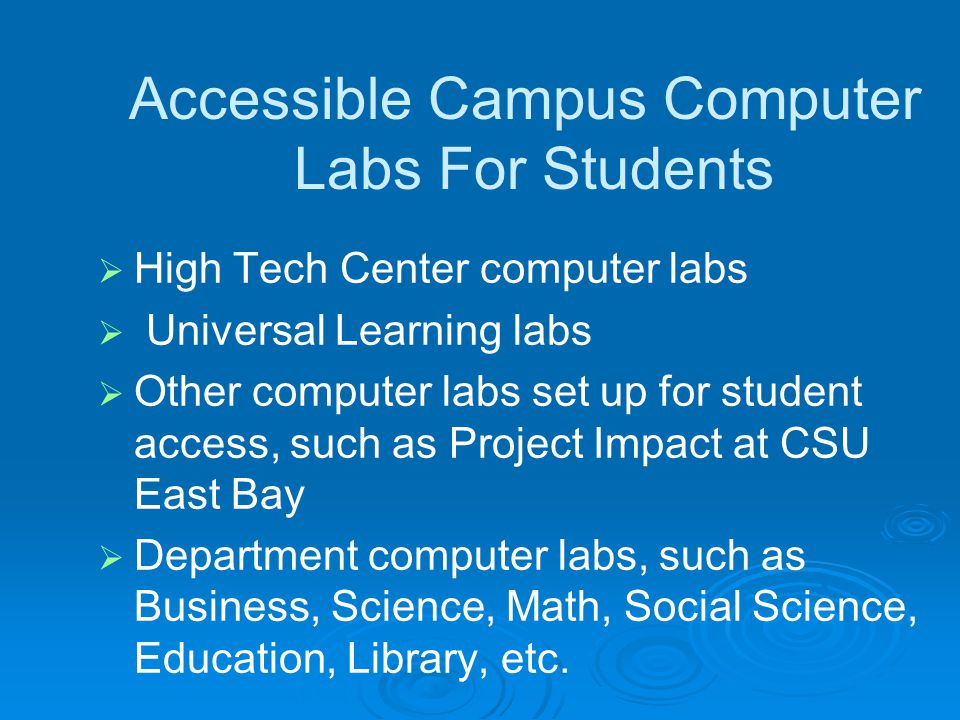 Accessible Campus Computer Labs For Students High Tech Center computer labs Universal Learning labs Other computer labs set up for student access, such as Project Impact at CSU East Bay Department computer labs, such as Business, Science, Math, Social Science, Education, Library, etc.