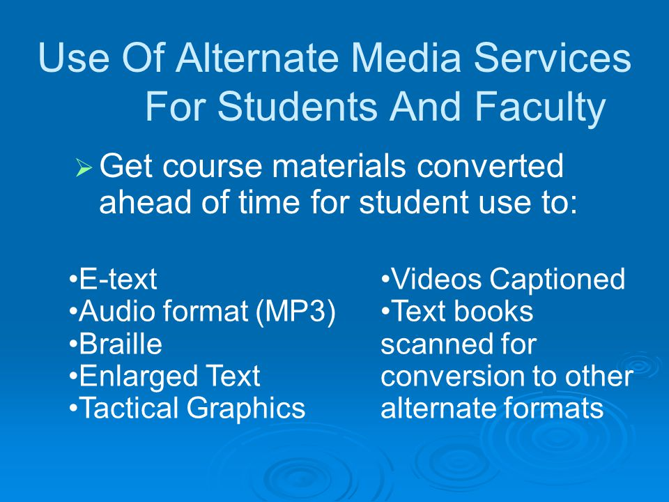 Use Of Alternate Media Services For Students And Faculty Get course materials converted ahead of time for student use to: E-text Audio format (MP3) Braille Enlarged Text Tactical Graphics Videos Captioned Text books scanned for conversion to other alternate formats