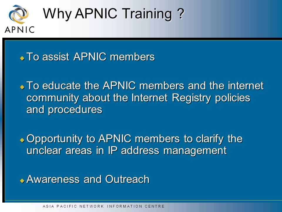 A S I A P A C I F I C N E T W O R K I N F O R M A T I O N C E N T R E Why APNIC Training ? u To assist APNIC members u To educate the APNIC members an