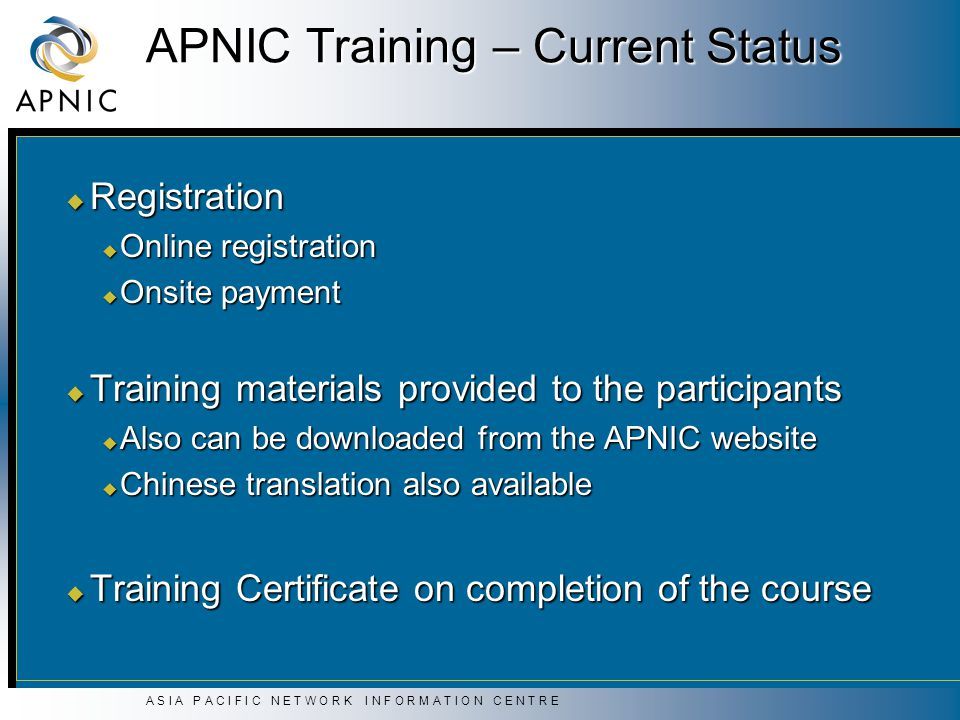A S I A P A C I F I C N E T W O R K I N F O R M A T I O N C E N T R E APNIC Training – Current Status u Registration u Online registration u Onsite payment u Training materials provided to the participants u Also can be downloaded from the APNIC website u Chinese translation also available u Training Certificate on completion of the course