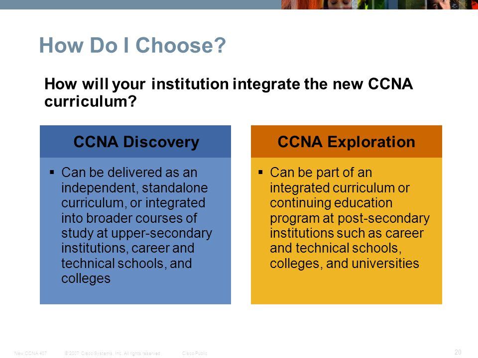© 2007 Cisco Systems, Inc. All rights reserved.Cisco PublicNew CCNA 407 20 CCNA DiscoveryCCNA Exploration How Do I Choose? Can be part of an integrate