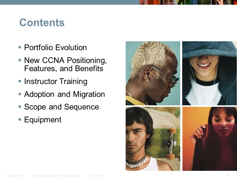 © 2007 Cisco Systems, Inc. All rights reserved.Cisco PublicNew CCNA 407 3 Contents Portfolio Evolution New CCNA Positioning, Features, and Benefits In