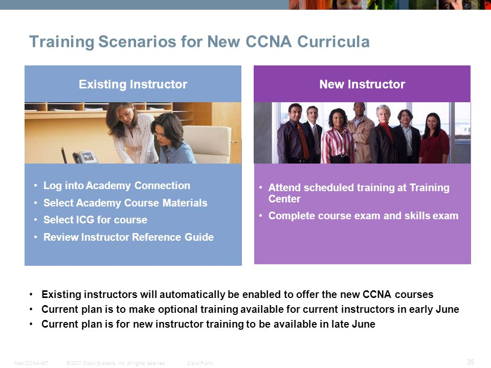 © 2007 Cisco Systems, Inc. All rights reserved.Cisco PublicNew CCNA 407 35 Training Scenarios for New CCNA Curricula Existing InstructorNew Instructor
