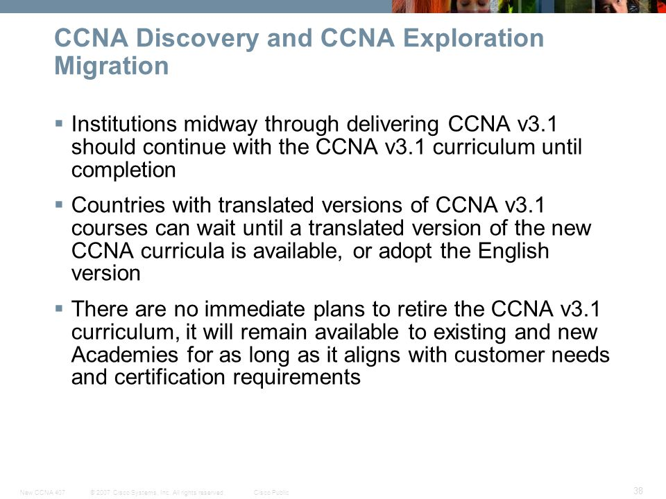 © 2007 Cisco Systems, Inc. All rights reserved.Cisco PublicNew CCNA 407 38 CCNA Discovery and CCNA Exploration Migration Institutions midway through d