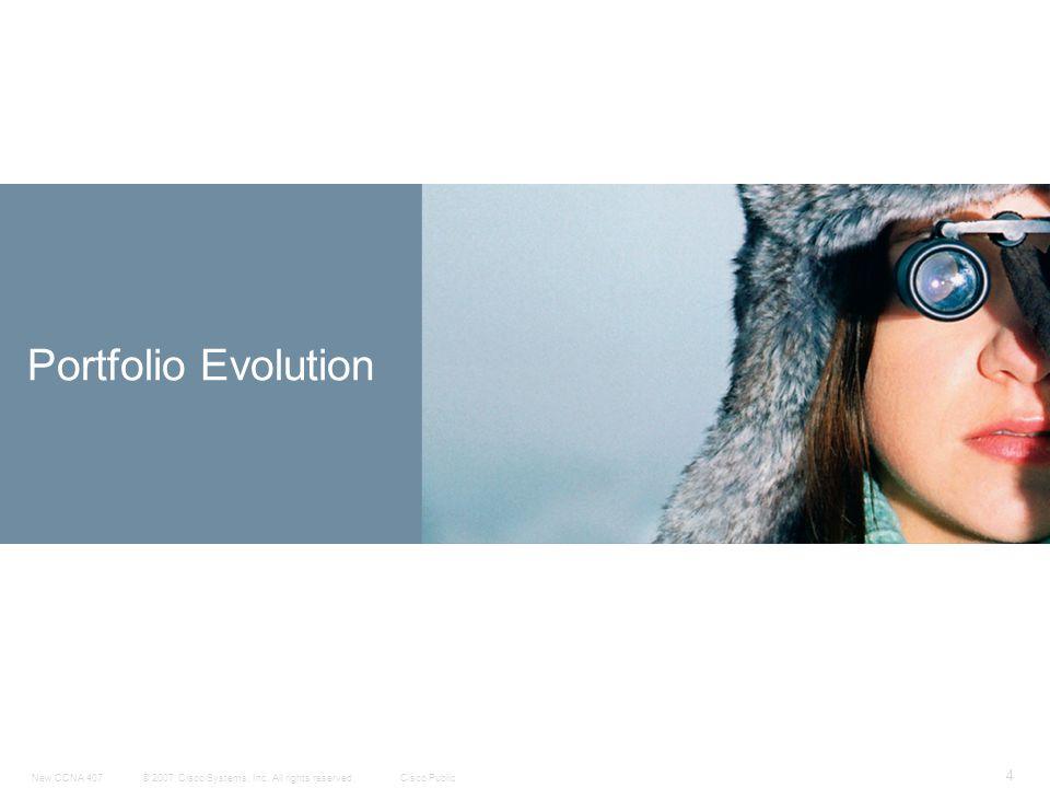 © 2007 Cisco Systems, Inc. All rights reserved.Cisco PublicNew CCNA 407 4 Portfolio Evolution