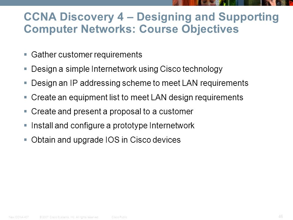 © 2007 Cisco Systems, Inc. All rights reserved.Cisco PublicNew CCNA 407 46 CCNA Discovery 4 – Designing and Supporting Computer Networks: Course Objec