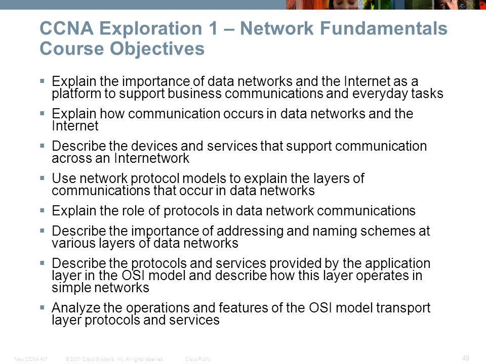 © 2007 Cisco Systems, Inc. All rights reserved.Cisco PublicNew CCNA 407 49 CCNA Exploration 1 – Network Fundamentals Course Objectives Explain the imp